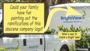 """The logo on a landscaping company trailer showing only half a tree, with words in large type asking, """"Could your family have fun pointing out the ramifications of this obscene company logo? What a way to create a """"bright view""""!"""""""