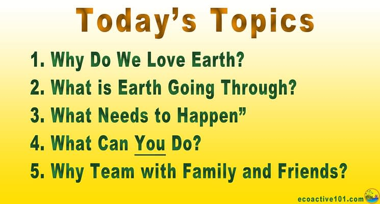 Today's Topics: Why do we love Earth? What is Earth Going Through? What Needs to Happen? What Can YOU Do? and Why Team Up with Family and Friends?