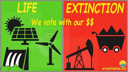 "The left side of the image has a green background and shows a solar panel, a wind turbine, and a hydroelectric plant. The right side has a red background and shows an oil well and a mining car loaded with coal. In yellow we see the words, ""Life or Extinction? We vote with our dollars."""