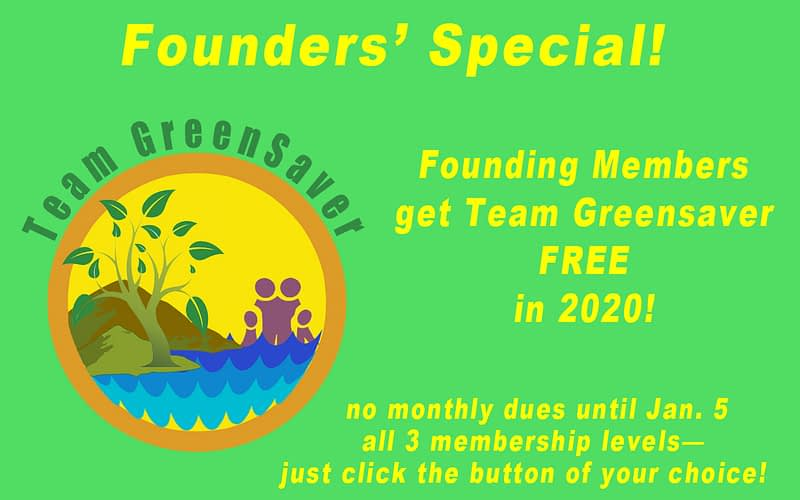 """Green background showing Team GreenSaver logo. Headline says """"Founders' Special!"""" Then text says, """"Founding Members get Team GreenSaver FREE in 1010! No monthly dues until Jan. 5. All 3 membership levels, just click the button of your choice!"""""""