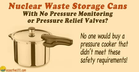 "We see a pressure cooker and the words, ""Nuclear waste storage cans with no pressure monitoring or pressure relief valves? No one would buy a pressure that didn't meet these safety requirements."""