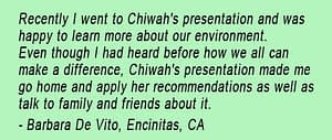 Testimonial from Barbara De Vito, saying she learned a lot in Chiwah's environmental presentation and went home and applied what she'd learned and told her friends and family.