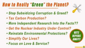 How to Really Green the Planet? op Subsidizing Corruption & Greed, Tax Carbon Production, More Independent Research Into the Facts, Get the Nuclear Industry Under Control, Reinstate Environmental Protections, Simplify Our Lives, Focus on Love & Service. And Vote the Repubs Away!
