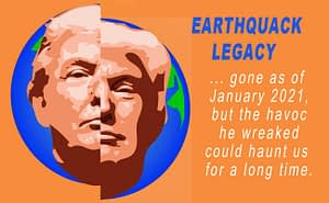 "Earthquack Legacy, showing a picture of Donald Trump on a fractured earth, with the words, ""gond as of January 2021, but the havoc he wreaked could haunt us for a long time."""