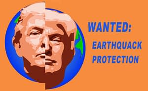 """Trump's face superimposed over an earth split down the middle, as by a fault, with the words """"Wanted: Earthquack Protection."""""""