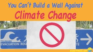 """A tsunami evacuation sign partially obstructed by a concrete wall with a """"NO"""" sign on it, and text that says, """"You can't build a wall against climate change."""""""